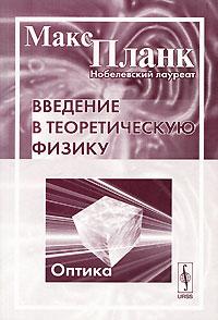 Макс Планк Введение в теоретическую физику. Оптика планк м введение в теоретическую физику том ii механика деформируемых тел пер с нем