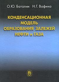 О. Ю. Баталин, Н. Г. Вафина Конденсационная модель образования залежей нефти и газа о ю баталин н г вафина конденсационная модель образования залежей нефти и газа