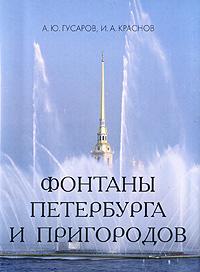 А. Ю. Гусаров, И. А. Краснов Фонтаны Петербурга и пригородов (миниатюрное издание) а и куприн ю ю