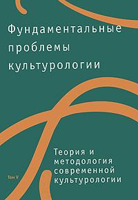 Zakazat.ru: Фундаментальные проблемы культурологии. Том 5. Теория и методология современной культурологии