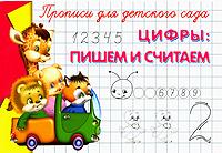 Цифры. Пишем и считаем. Прописи для детского сада от печатных букв к прописным прописи для детского сада