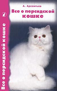 А. Арсентьев Все о персидской кошке что нужно знать перед тем как хотите померанского шпица