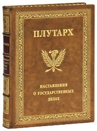 Плутарх Наставления о государственных делах (эксклюзивное подарочное издание) алексей именная книга эксклюзивное подарочное издание
