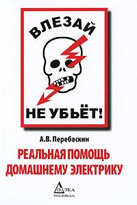 А. В. Перебаскин Влезай - не убьет! Реальная помощь домашнему электрику