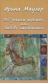 Ирина Маулер Под знаком перемен, или Любовь эмигрантки книга любовь ищущим и нашедшим