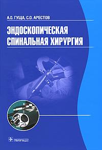 Эндоскопическая спинальная хирургия. А. О. Гуща, С. О. Арестов