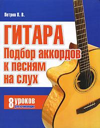 П. В. Петров Гитара. Подбор аккордов к песням на слух. 8 уроков для начинающих гитара подбор аккомпанемента оригинальная безнотная методика