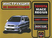 А. В. Омеличев, И. В. Горпинченко Toyota Hiace Regius 1997-1999 годов выпуска. Руководство по эксплуатации. Техническое обслуживание