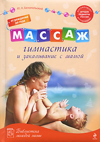 Белопольский Ю.А. Массаж, гимнастика и закаливание с мамой. От рождения до года