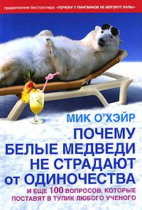 Мик О'Хэйр Почему белые медведи не страдают от одиночества и еще 100 вопросов, которые поставят в тупик любого ученого