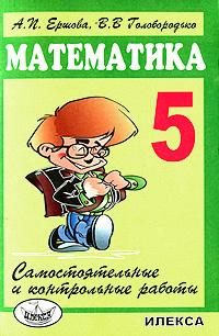 А. П. Ершова, В. В. Голобородько Математика. 5 класс. Самостоятельные и контрольные работы самостоятельные и контрольные работы по курсу математика или по курсу математика и информатика 1 класс