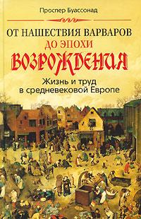 Проспер Буассонад От нашествия варваров до эпохи Возрождения. Жизнь и труд в средневековой Европе