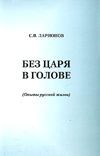 С. В. Ларионов Без царя в голове. (Опыты русской жизни)
