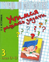 Н. Б. Истомина Учимся решать задачи. Тетрадь по математике. 3 класс с м чугунова учимся решать уравнения для начальной школы