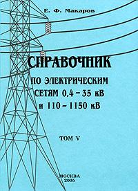 Е. Ф. Макаров Справочник по электрическим сетям 0,4-35 кВ и 110-1150 кВ. Том 5