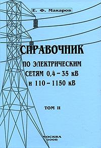 Е. Ф. Макаров Справочник по электрическим сетям 0,4-35 кВ и 110-1150 кВ. Том 2