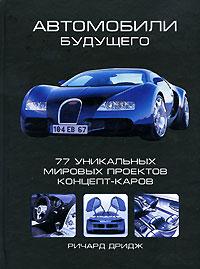 Ричард Дридж Автомобили будущего. 77 уникальных мировых проектов концепт-каров дридж ричард автомобили будущего 77 уникальных мировых проектов концепт каров