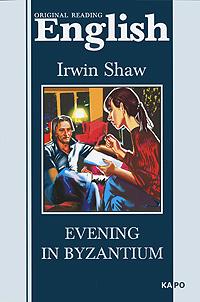 Irwin Shaw Evening in Byzantium ирвин шоу молодые львы