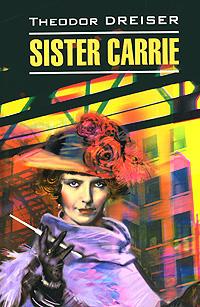 Theodor Dreiser Sister Carrie драйзер т sister carrie сестра керри роман на англ яз