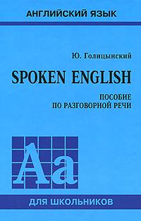 Ю. Голицынский Spoken English. Пособие по разговорной речи голицынский ю б spoken english пособие по разговорной речи
