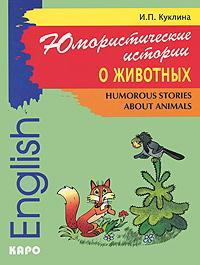 И. П. Куклина Юмористические истории о животных / Humorous Stories about Animals кочнева инна анатольевна funny stories веселые истории