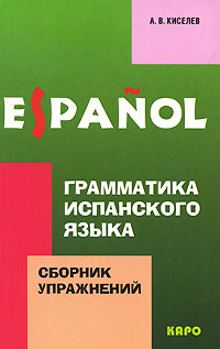 А. В. Киселев Грамматика испанского языка. Сборник упражнений