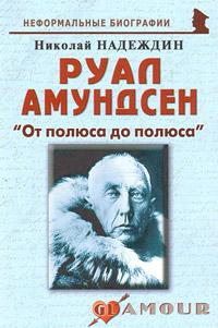 Николай Надеждин Руал Амундсен. От полюса до