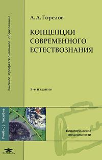 Концепции современного естествознания. А. А. Горелов