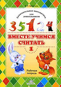 Вместе учимся считать. Занимательная математика для дошкольников. Рабочая тетрадь №1. И. П. Афанасьева