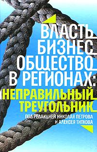 Под редакцией Николая Петрова, Алексей Титкова Власть, бизнес, общество в регионах. Неправильный треугольник коровин в конец проекта украина