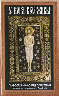 У Бога все живы. Православный обряд погребения. Утешение скорбящему. Акафист
