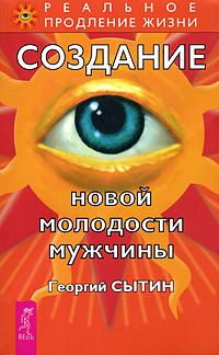 Георгий Сытин Создание новой молодости мужчины георгий сытин мысли творящие красоту и молодость женщины до 100 лет и дальше