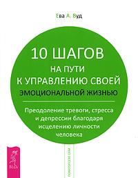 10 шагов на пути к управлению своей эмоциональной жизнью. Преодоление тревоги, стресса и депрессии благодаря исцелению личности человека