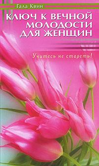 Гала Квин Ключ к вечной молодости для женщин сергей петрович чугунов не спешите стареть секретымолодостиидолголетия