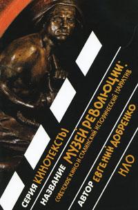 Евгений Добренко Музей революции. Советское кино и сталинский исторический нарратив
