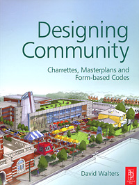 Designing Community: Charrettes, Masterplans and Form-based Codes david walters linda luise brown design first design based planning for communities