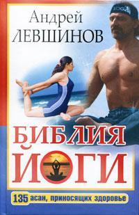 Андрей Левшинов Библия йоги. 135 асан, приносящих здоровье левшинов а а библия йоги 135 асан приносящих здоровье