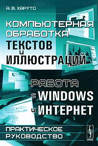 А. В. Харуто Компьютерная обработка текстов и иллюстраций. Работа с Windows и Интернет. Практическое руководство