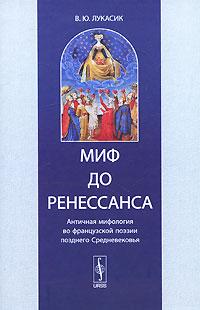 В. Ю. Лукасик Миф до Ренессанса. Античная мифология во французской поэзии позднего Средневековья