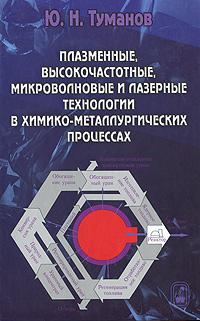 Ю. Н. Туманов Плазменные, высокочастотные, микроволновые и лазерные технологии в химико-металлургических процессах