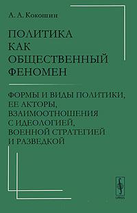 цены А. А. Кокошин Политика как общественный феномен. Формы и виды политики, ее акторы, взаимоотношения с идеологией, военной стратегией и разведкой