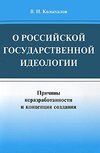В. И. Колыхалов О российской государственной идеологии. Причины неразработанности и концепция создания