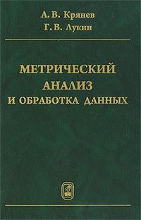 А. В. Крянев, Г. В. Лукин Метрический анализ и обработка данных александр крянев метрический анализ и обработка данных