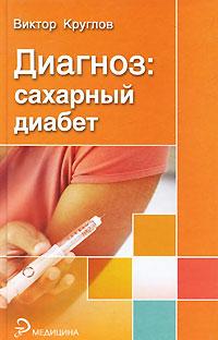 Виктор Круглов Диагноз: сахарный диабет юрий захаров новые методы лечения сахарного диабета 1 типа