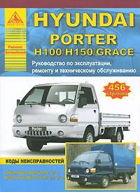 Hyundai Porter H100/Н150/Grace. Руководство по эксплуатации, техническому обслуживанию и ремонту mercedes benz ml w163 ml320 ml430 модели 1997 2002 гг выпуска с бензиновыми двигателями m112 3 2 л и m113 4 3 л руководство по ремонту и техническому обслуживанию