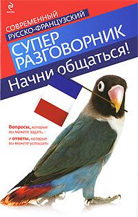 Zakazat.ru: Начни общаться! Современный русско-французский суперразговорник. Кобринец О.С.