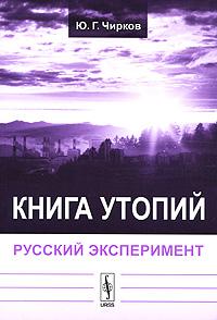 Ю. Г. Чирков Книга утопий. Русский эксперимент