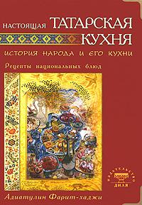 Фарит-хаджи Адиатулин Настоящая татарская кухня. История народа и его кухни. Рецепты национальных блюд