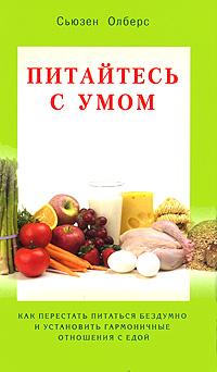 Сьюзен Олберс Питайтесь с умом. Как перестать питаться бездумно и установить гармоничные отношения с едой