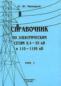 Е. Ф. Макаров Справочник по электрическим сетям 0,4-35 кВ и 110-1150 кВ. Том 1